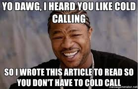 Cold Calling Meme - yo dawg i heard you like cold calling so i wrote this article to