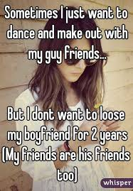 Making Out Meme - i just want to dance and make out with my guy friends but i dont want