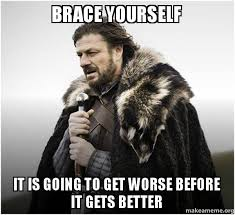 It Gets Better Meme - brace yourself it is going to get worse before it gets better