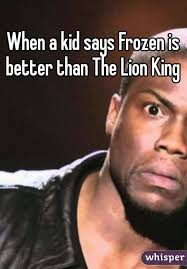 Frozen Memes - when a kid says frozen is better than the lion king disney