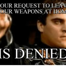 Denied Meme - our request to lean our weapons at hom is denied hom meme on me me