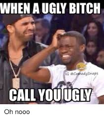 Ugly Bitch Meme - when a ugly bitch ecomedysnaps call youucy oh nooo bitch meme on