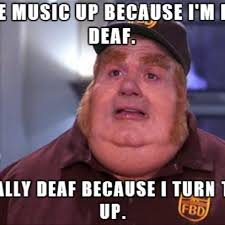 Funny Sexist Memes - fat bastard meme on listening to loud music because his deaf