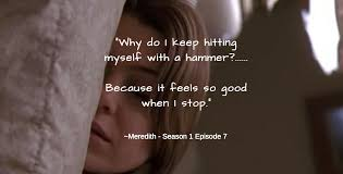 Meredith Grey Love Quotes by Why Do I Keep Hitting Myself With A Hammer Because It Feels