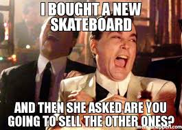 Skateboard Meme - i bought a new skateboard and then she asked are you going to sell