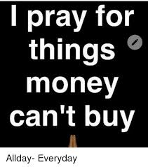 Buy All The Things Meme - pray for things money can t buy allday everyday meme on me me