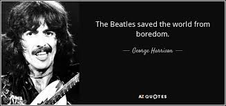 george harrison quote the beatles saved the from boredom