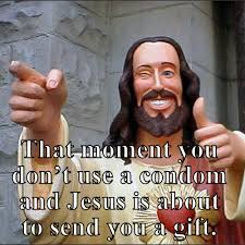 Gift Meme - that moment you dont use a condom and jesus is about to send you a
