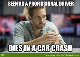 Walker Meme - oh the irony no offence though r i p paul walker by bakoahmed