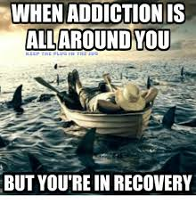 Recovery Memes - when addiction is all around you keep the plug in the jug but