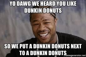 Yo Dawg Meme Generator - yo dawg we heard you like dunkin donuts so we put a dunkin donuts