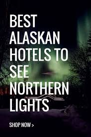 alaska vacation to see northern lights best hotels to see the northern lights in alaska expedia affiliate
