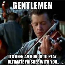 Ultimate Frisbee Memes - gentlemen its been an honor to play ultimate frisbee with you