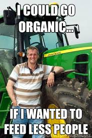 Organic Meme - i could go organic if i wanted to feed less people farmer meme