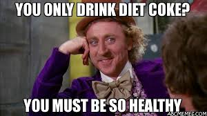 Diet Coke Meme - you only drink diet coke you must be so healthy willywonka abc