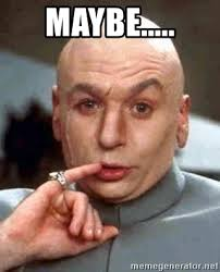 Maybe Meme - maybe austin powers dr evil meme generator