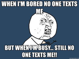 When I M Bored Meme - when i m bored no one texts me but when i m busy still no one
