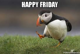Happy Friday Meme - happy friday unpopular opinion puffin make a meme