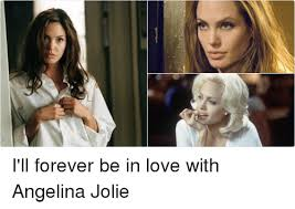 Angelina Meme - i ll forever be in love with angelina jolie funny meme on esmemes com