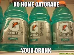 Gatorade Meme - go home gatorade your drunk make a meme