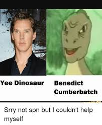 Cumberbatch Meme - yee dinosaur benedict cumberbatch srry not spn but i couldn t help