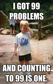 I Got 99 Problems Meme - i got 99 problems and counting to 99 is one regretful toddler