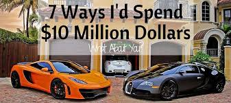 7 ways i would spend 10 million dollars what about you