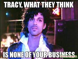 Tracy Meme - tracy what they think is none of your business meme prince 58848
