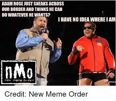 New Meme Order - adam rose just sneaks across our border and thinks he can dowhatever
