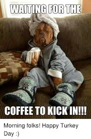 Turkey Day Meme - mwaiting for the coffee to kickin morning folks happy turkey day