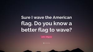 The America Flag John Wayne Quote U201csure I Wave The American Flag Do You Know A
