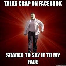 Say That To My Face Meme - talks crap on facebook scared to say it to my face internet