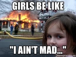 I Aint Mad Meme - girls be like i ain t mad disaster girl meme generator
