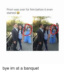 Memes For Him - prom was over for him before it even started bye im at a banquet