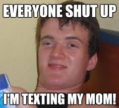 Shut Up Meme - everyone shut up texting mom nextgen fm