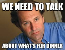 Whats For Dinner Meme - we need to talk about what s for dinner pseudo breakup guy
