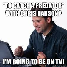 To Catch A Predator Meme - to catch a predator with chris hanson i m going to be on tv