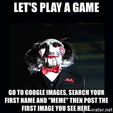 Meme Google - let s play a game go to google images search your first name and