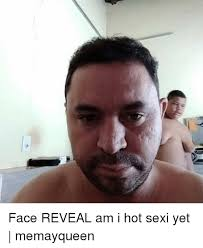 Sexy Face Meme - face reveal am i hot sexi yet memayqueen meme on me me