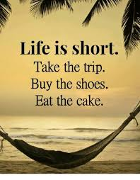 Life Is Short Meme - life is short take the trip buy the shoes eat the cake meme on sizzle