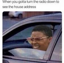 Radio Meme - when you gotta turn the radio down to see the house address meme xyz