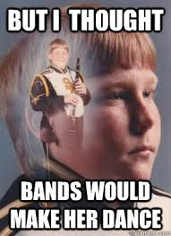 Bands Make Her Dance Meme - but i thought bands would make her dance revenge band kid