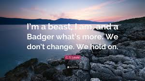 change quote cs lewis c s lewis quote u201ci u0027m a beast i am and a badger what u0027s more