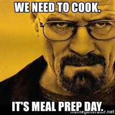 Meal Prep Meme - we need to cook it s meal prep day walter white breaking bad