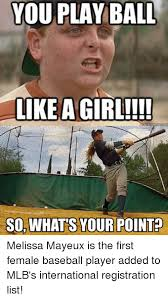 Baseball Meme - you play ball like a girl sowhats your point melissa mayeux is