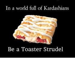 Toaster Strudel Meme - in a world full of kardashians be a toaster strudel kardashians