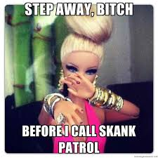 Skank Meme - step away bitch before i call skank patrol bad war comebacks