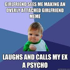 Stalker Ex Girlfriend Meme - girlfriend sees me making an overly attached girlfriend meme