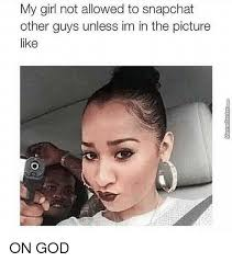 My Girl Meme - my girl not allowed to snapchat other guys unless im in the picture