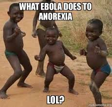 Anorexia Meme - what ebola does to anorexia lol dancing black kids make a meme